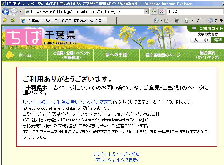スクリーンショット: 千葉県ホ−ムペ−ジについてのお問い合わせや、ご意見・ご感想 (2008年12月29日時点) ご利用ありがとうございます。 「千葉県ホ−ムペ−ジについてのお問い合わせや、ご意見・ご感想」のページに進みます。 「アンケートのページに進む(新しいウィンドウで表示)」をクリックして表示されるページのアドレスは、 https://www.pref-event-chiba.jp/ で始まりますが、 このページは、千葉県がパナソニックシステムソリューションズジャパン株式会社 (SSL証明書の表記は「Panasonic System Solutions Marketing Co. Ltd」)と 守秘義務を明示した業務委託契約を締結し、その下で運営されています。 また、このフォームを使用してお客様から送信された内容は、暗号化され、直接千葉県に送信されますのでご安心ください。